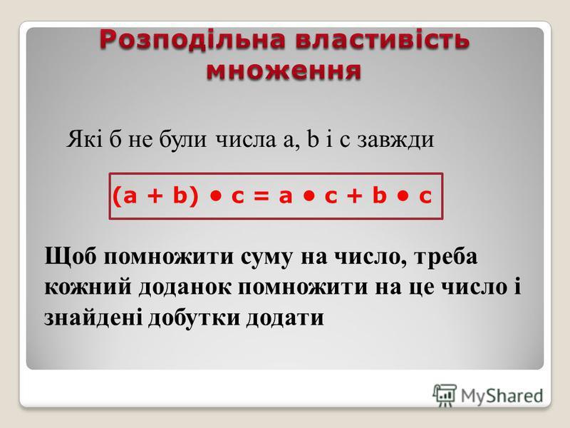 Які б не були числа а, b і с завжди (а + b) с = a c + b c Щоб помножити суму на число, треба кожний доданок помножити на це число і знайдені добутки додати