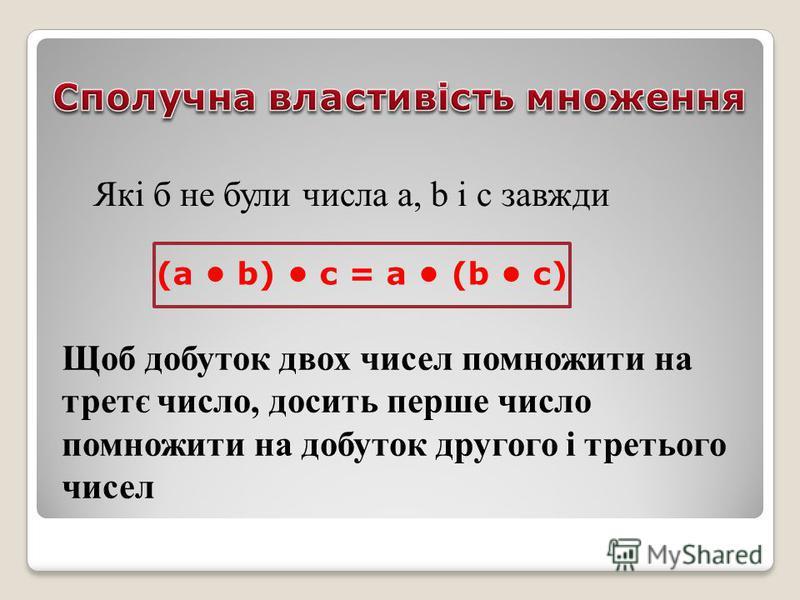 Які б не були числа а, b і с завжди (а b) с = a (b c) Щоб добуток двох чисел помножити на третє число, досить перше число помножити на добуток другого і третього чисел