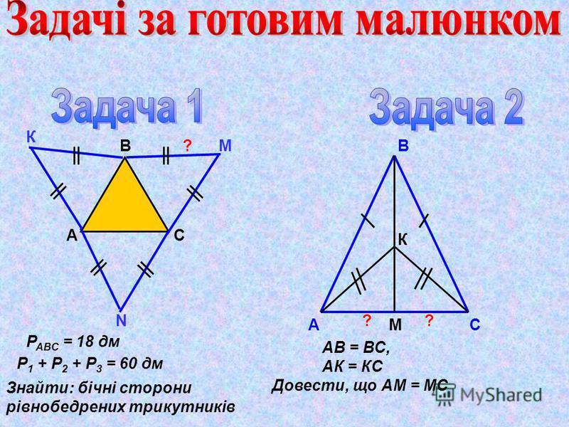А В С К М N Р АВС = 18 дм Р 1 + Р 2 + Р 3 = 60 дм Знайти: бічні сторони рівнобедрених трикутників А В СМ К АВ = ВС, АК = КС Довести, що АМ = МС ? ??
