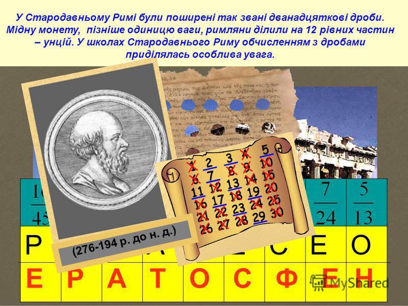 РТФАНЕСЕО Е Р А Т О С Ф Е Н (276-194 р. до н. д.) У Стародавньому Римі були поширені так звані дванадцяткові дроби. Мідну монету, пізніше одиницю ваги, римляни ділили на 12 рівних частин – унцій. У школах Стародавнього Риму обчисленням з дробами прид