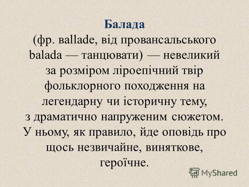 Балада (фр. вallade, від провансальського balada танцювати) невеликий за розміром ліроепічний твір фольклорного походження на легендарну чи історичну тему, з драматично напруженим сюжетом. У ньому, як правило, йде оповідь про щось незвичайне, винятко