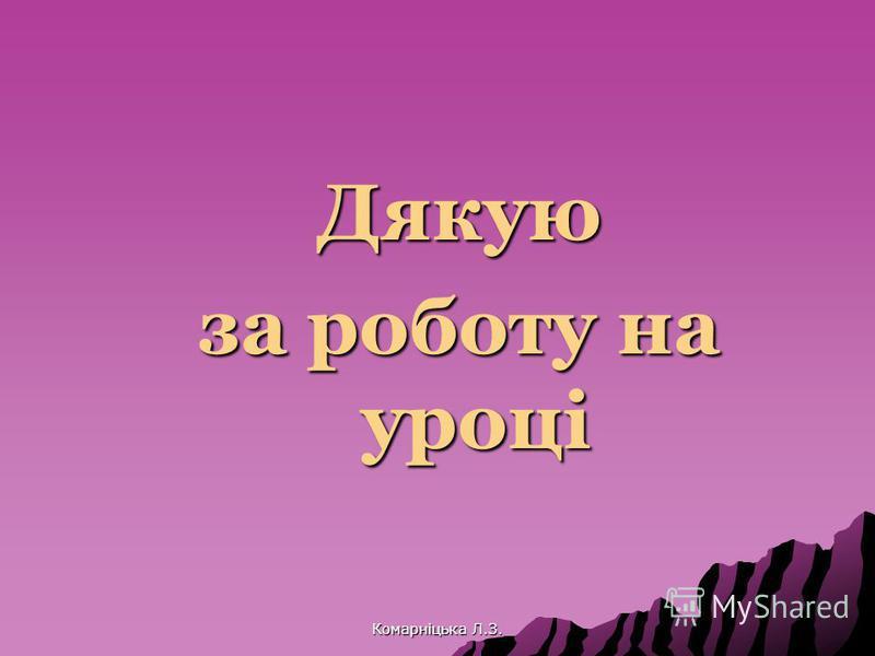 Дякую за роботу на уроці Комарніцька Л.З.