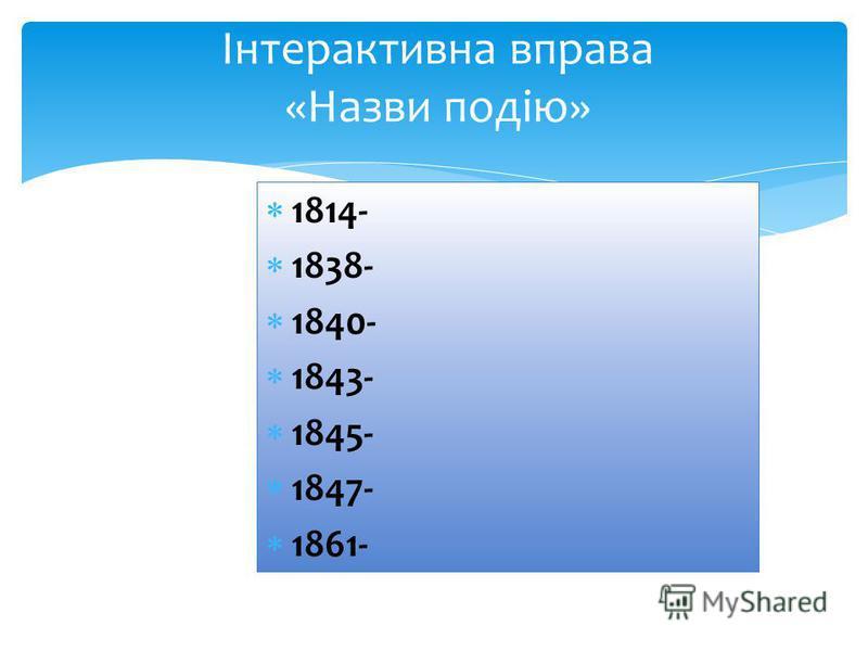 1814- 1838- 1840- 1843- 1845- 1847- 1861- Інтерактивна вправа «Назви подію»