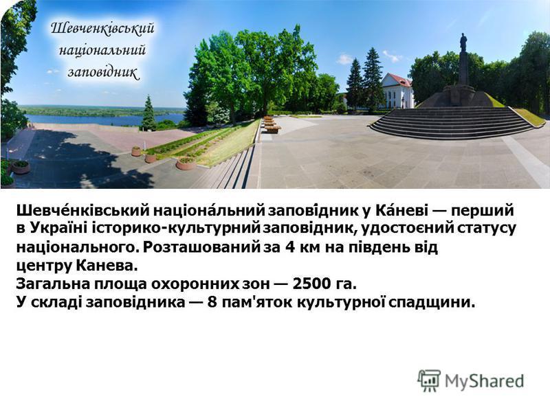 Шевче́нківський націона́льний запові́дник у Ка́неві перший в Україні історико-культурний заповідник, удостоєний статусу національного. Розташований за 4 км на південь від центру Канева. Загальна площа охоронних зон 2500 га. У складі заповідника 8 пам