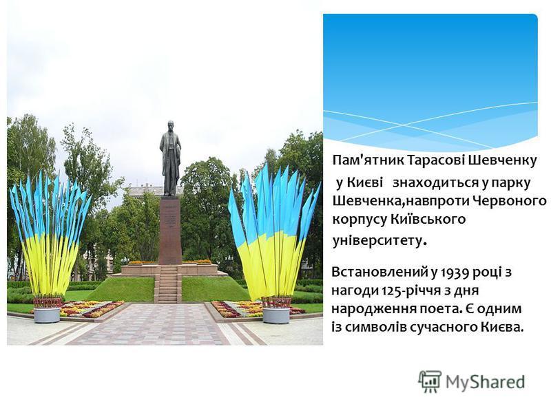 Пам'ятник Тарасові Шевченку у Києві знаходиться у парку Шевченка,навпроти Червоного корпусу Київського університету. Встановлений у 1939 році з нагоди 125-річчя з дня народження поета. Є одним із символів сучасного Києва.