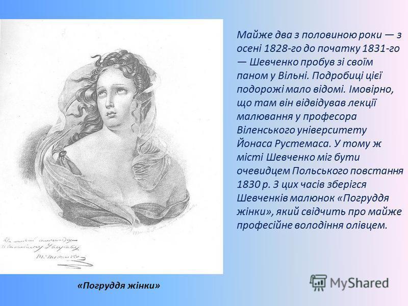 Майже два з половиною роки з осені 1828-го до початку 1831-го Шевченко пробув зі своїм паном у Вільні. Подробиці цієї подорожі мало відомі. Імовірно, що там він відвідував лекції малювання у професора Віленського університету Йонаса Рустемаса. У тому