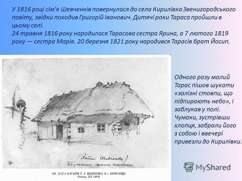 У 1816 році сім'я Шевченків повернулася до села Кирилівка Звенигородського повіту, звідки походив Григорій Іванович. Дитячі роки Тараса пройшли в цьому селі. 24 травня 1816 року народилася Тарасова сестра Ярина, а 7 лютого 1819 року сестра Марія. 20