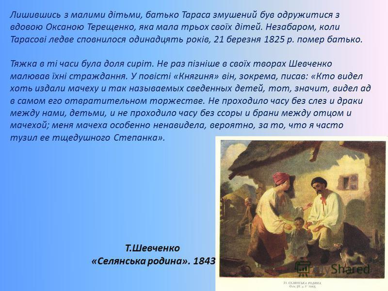 Лишившись з малими дітьми, батько Тараса змушений був одружитися з вдовою Оксаною Терещенко, яка мала трьох своїх дітей. Незабаром, коли Тарасові ледве сповнилося одинадцять років, 21 березня 1825 р. помер батько. Тяжка в ті часи була доля сиріт. Не