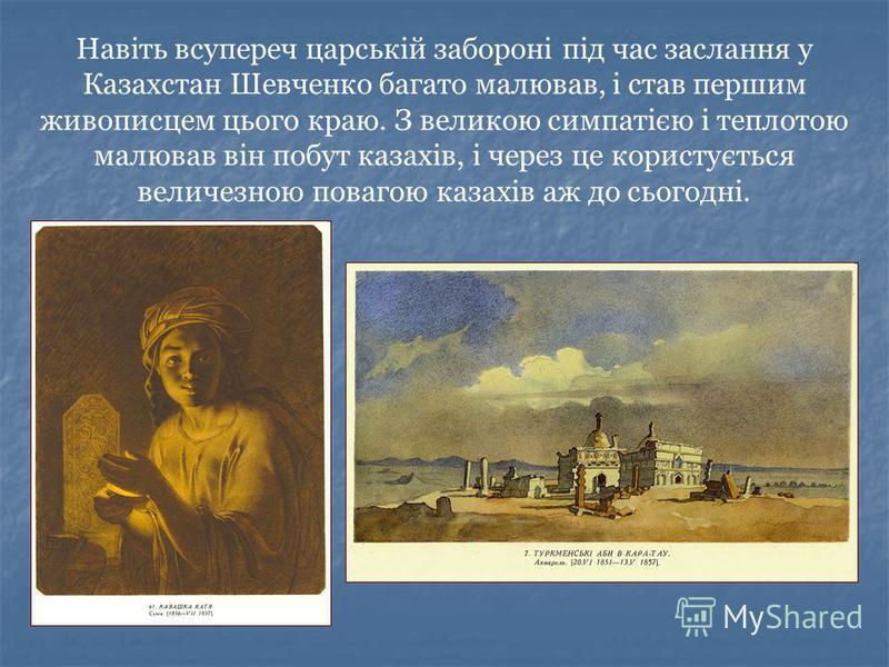 Навіть всупереч царській забороні під час заслання у Казахстан Шевченко багато малював, і став першим живописцем цього краю. З великою симпатією і теплотою малював він побут казахів, і через це користується величезною повагою казахів аж до сьогодні.