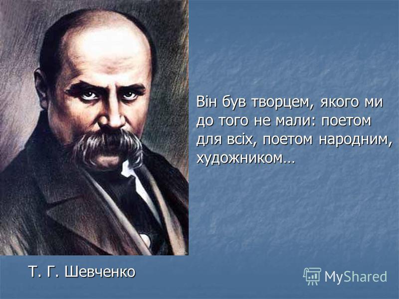 Т. Г. Шевченко Т. Г. Шевченко Він був творцем, якого ми до того не мали: поетом для всіх, поетом народним, художником… Він був творцем, якого ми до того не мали: поетом для всіх, поетом народним, художником…