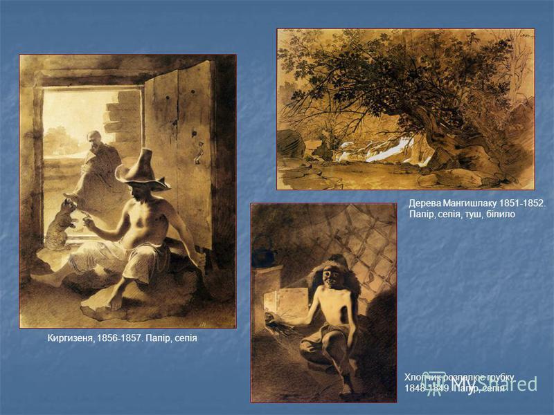 Киргизеня, 1856-1857. Папір, сепія Дерева Мангишлаку 1851-1852. Папір, сепія, туш, білило Хлопчик розпалює грубку 1848-1849. Папір, сепія