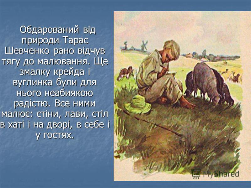 Обдарований від природи Тарас Шевченко рано відчув тягу до малювання. Ще змалку крейда і вуглинка були для нього неабиякою радістю. Все ними малює: стіни, лави, стіл в хаті і на дворі, в себе і у гостях. Обдарований від природи Тарас Шевченко рано ві