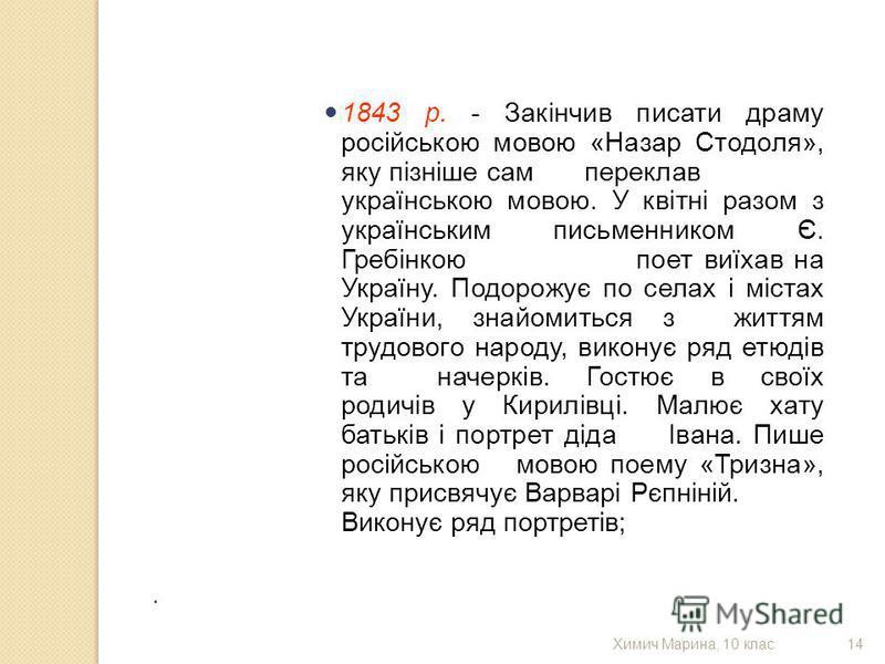 1843 р. - Закінчив писати драму російською мовою «Назар Стодоля», яку пізніше сам переклав українською мовою. У квітні разом з українським письменником Є. Гребінкою поет виїхав на Україну. Подорожує по селах і містах України, знайомиться з життям тру