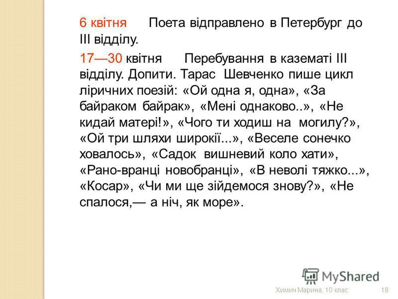 6 квітня Поета відправлено в Петербург до III відділу. 1730 квітня Перебування в казематі III відділу. Допити. Тарас Шевченко пише цикл ліричних поезій: «Ой одна я, одна», «За байраком байрак», «Мені однаково..», «Не кидай матері!», «Чого ти ходиш на
