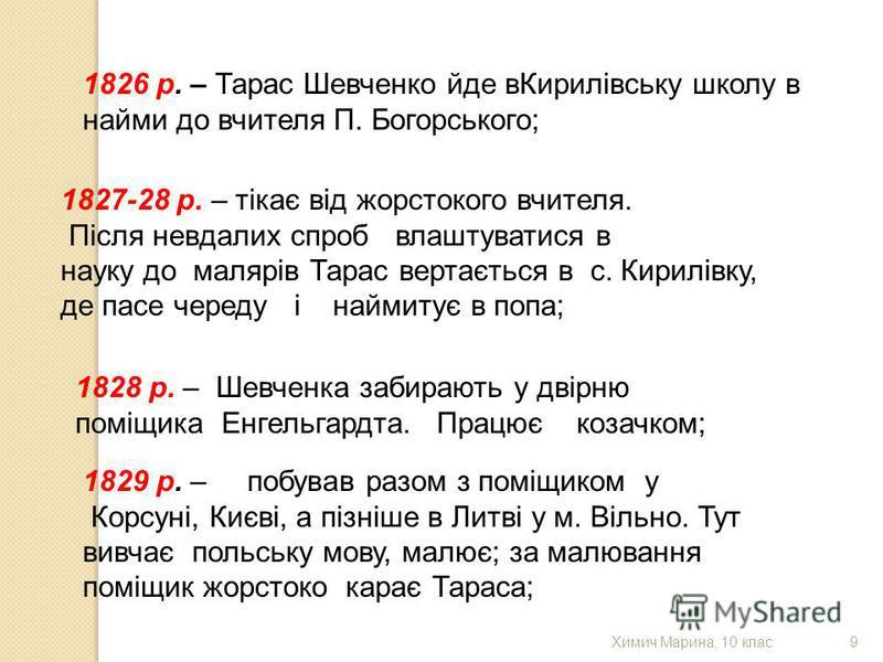 1826 р. – Тарас Шевченко йде вКирилівську школу в найми до вчителя П. Богорського; 1827-28 р. – тікає від жорстокого вчителя. Після невдалих спроб влаштуватися в науку до малярів Тарас вертається в с. Кирилівку, де пасе череду і наймитує в попа; 1828
