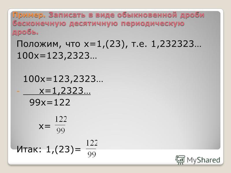 Пример. Записать в виде обыкновенной дроби бесконечную десятичную периодическую дробь. Положим, что х=1,(23), т.е. 1,232323… 100 х=123,2323… - х=1,2323… 99 х=122 х= Итак: 1,(23)=