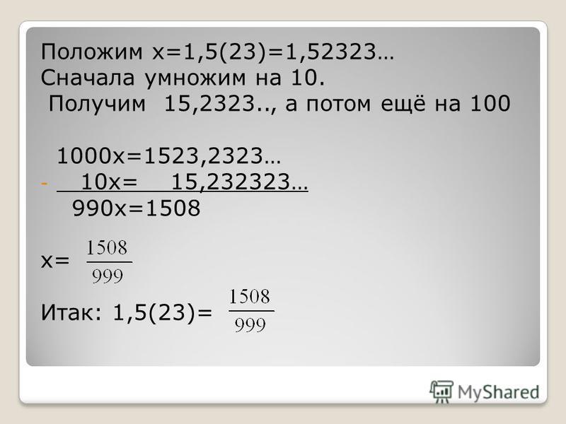 Положим х=1,5(23)=1,52323… Сначала умножим на 10. Получим 15,2323.., а потом ещё на 100 1000 х=1523,2323… - 10 х= 15,232323… 990 х=1508 х= Итак: 1,5(23)=