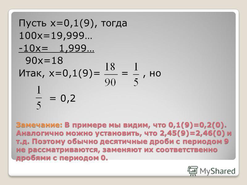 Замечание: В примере мы видим, что 0,1(9)=0,2(0). Аналогично можно установить, что 2,45(9)=2,46(0) и т.д. Поэтому обычно десятичные дроби с периодом 9 не рассматриваются, заменяют их соответственно дробями с периодом 0. Пусть х=0,1(9), тогда 100 х=19