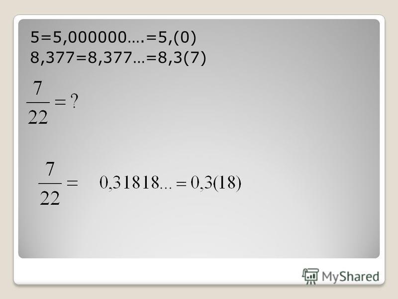 5=5,000000….=5,(0) 8,377=8,377…=8,3(7)