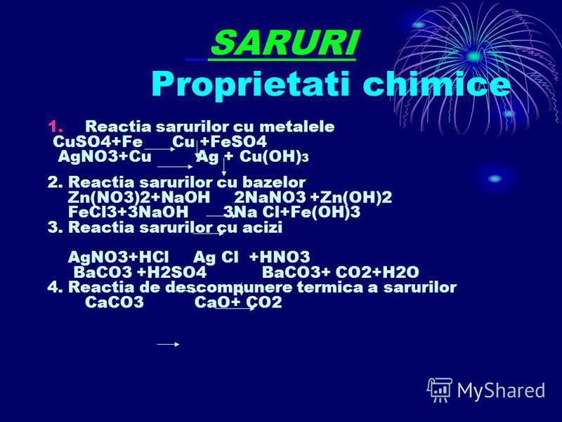 SARURI Proprietati chimice 1.Reactia sarurilor cu metalele CuSO4+Fe Cu +FeSO4 AgNO3+Cu Ag + Cu(OH) 3 2. Reactia sarurilor cu bazelor Zn(NO3)2+NaOH 2NaNO3 +Zn(OH)2 FeCl3+3NaOH 3Na Cl+Fe(OH)3 3. Reactia sarurilor cu acizi AgNO3+HCl Ag Cl +HNO3 BaCO3 +H