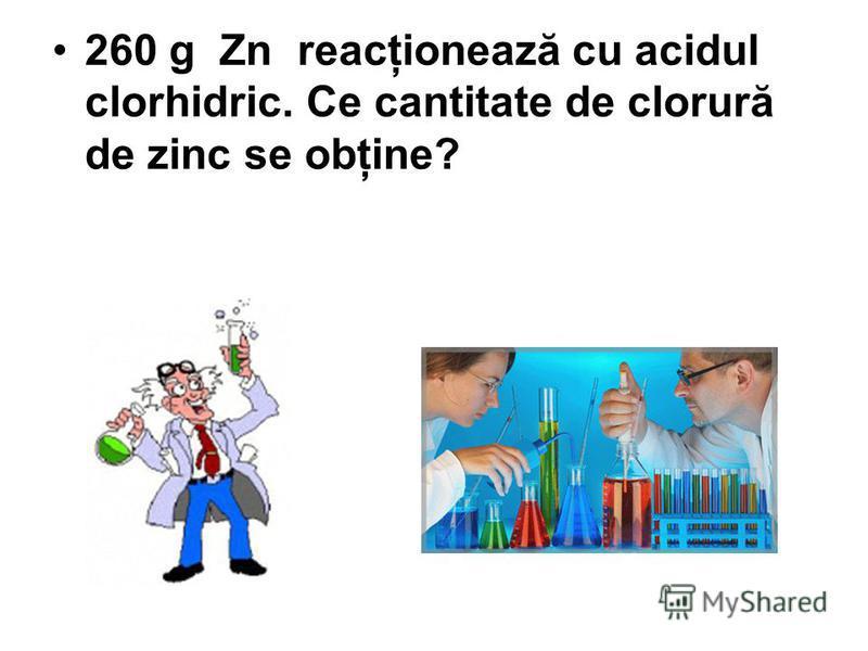 260 g Zn reacţionează cu acidul clorhidric. Ce cantitate de clorură de zinc se obţine?