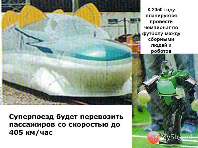 Суперпоезд будет перевозить пассажиров со скоростью до 405 км/час К 2050 году планируется провести чемпионат по футболу между сборными людей и роботов