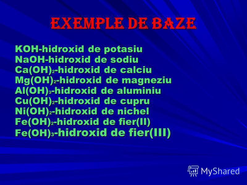 Exemple de baze KOH-hidroxid de potasiu NaOH-hidroxid de sodiu Ca(OH) 2 -hidroxid de calciu Mg(OH) 2 -hidroxid de magneziu Al(OH) 3 -hidroxid de aluminiu Cu(OH) 2 -hidroxid de cupru Ni(OH) 2 -hidroxid de nichel Fe(OH) 2 -hidroxid de fier(II) Fe(OH) 3
