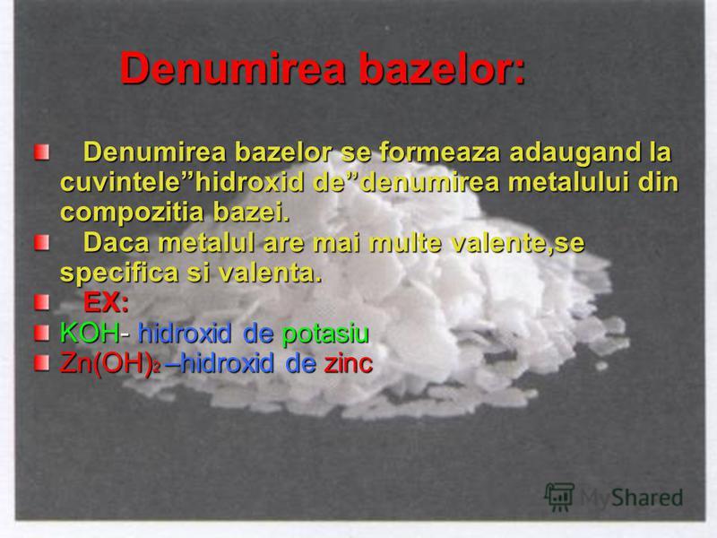 Denumirea bazelor: Denumirea bazelor se formeaza adaugand la cuvintelehidroxid dedenumirea metalului din compozitia bazei. Denumirea bazelor se formeaza adaugand la cuvintelehidroxid dedenumirea metalului din compozitia bazei. Daca metalul are mai mu