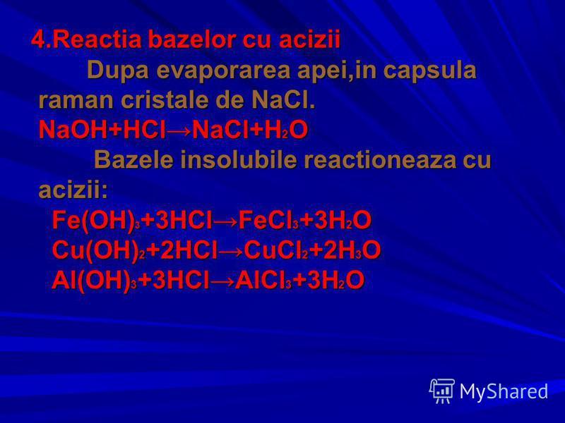 4.Reactia bazelor cu acizii 4.Reactia bazelor cu acizii Dupa evaporarea apei,in capsula raman cristale de NaCl. NaOH+HClNaCl+H 2 O Dupa evaporarea apei,in capsula raman cristale de NaCl. NaOH+HClNaCl+H 2 O Bazele insolubile reactioneaza cu acizii: Ba