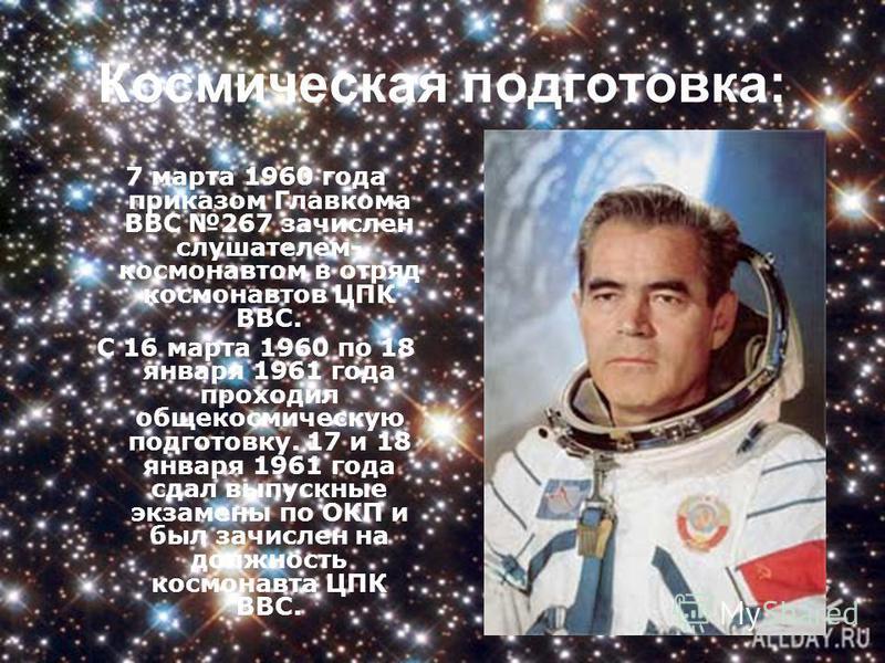Космическая подготовка: 7 марта 1960 года приказом Главкома ВВС 267 зачислен слушателем- космонавтом в отряд космонавтов ЦПК ВВС. С 16 марта 1960 по 18 января 1961 года проходил обще космическую подготовку. 17 и 18 января 1961 года сдал выпускные экз