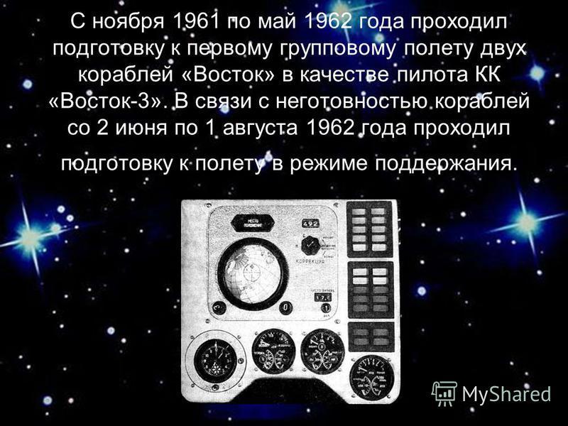 С ноября 1961 по май 1962 года проходил подготовку к первому групповому полету двух кораблей «Восток» в качестве пилота КК «Восток-3». В связи с неготовностью кораблей со 2 июня по 1 августа 1962 года проходил подготовку к полету в режиме поддержания