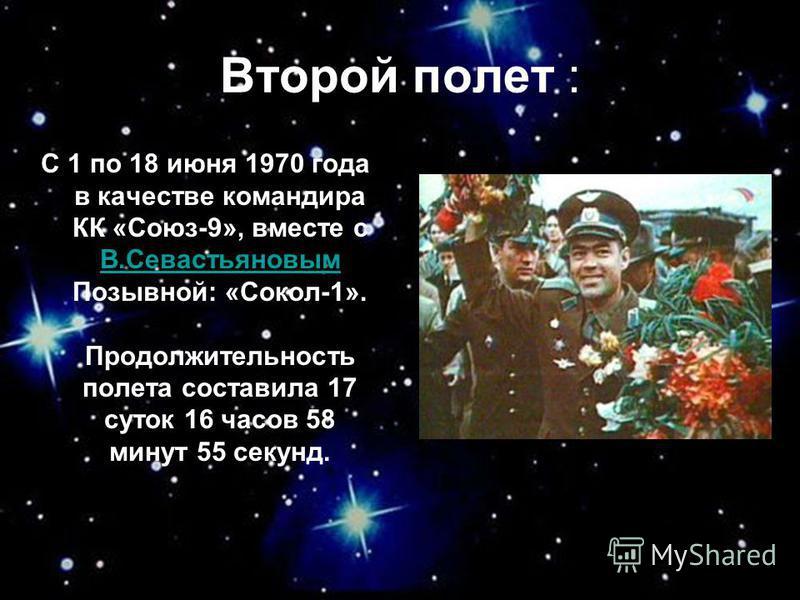Второй полет : С 1 по 18 июня 1970 года в качестве командира КК «Союз-9», вместе с В.Севастьяновым Позывной: «Сокол-1». Продолжительность полета составила 17 суток 16 часов 58 минут 55 секунд. В.Севастьяновым