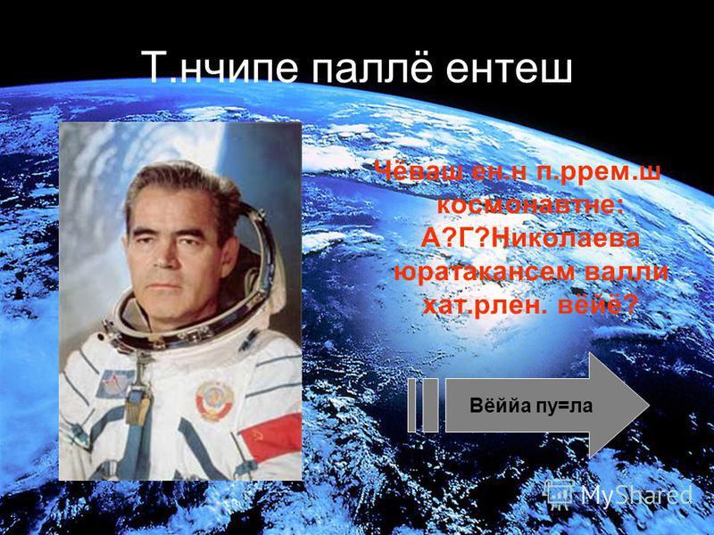 Т.нчипе паллё нетеш Чёваш не.н п.рем.ш космонавт не: А?Г?Николаева юратакансем вали хат.рлне. вёйё? Вёййа пу=ла