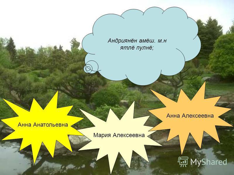 Андриянин амиш. м.н ятлё пулнё; Анна Анатольевна Мария Алексеевна Анна Алексеевна