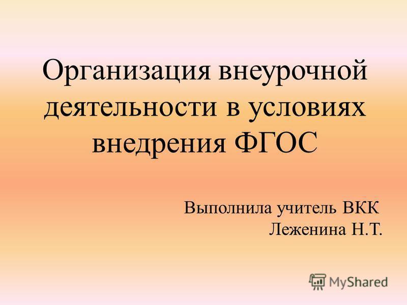 Организация внеурочной деятельности в условиях внедрения ФГОС Выполнила учитель ВКК Леженина Н.Т.