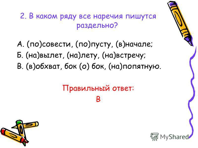2. В каком ряду все наречия пишутся раздельно? А. (по)совести, (по)пасту, (в)начале; Б. (на)вылет, (на)лету, (на)встречу; В. (в)обхват, бок (о) бок, (на)попятную. Правильный ответ: В
