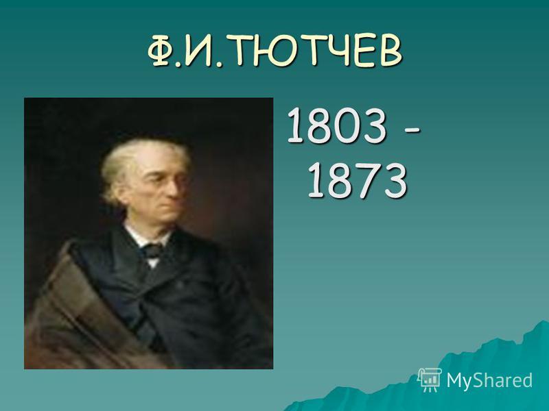 Ф.И.ТЮТЧЕВ 1803 - 1873