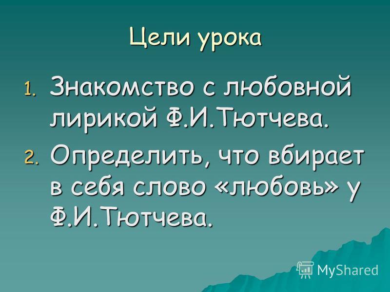 Цели урока 1. Знакомство с любовной лирикой Ф.И.Тютчева. 2. Определить, что вбирает в себя слово «любовь» у Ф.И.Тютчева.