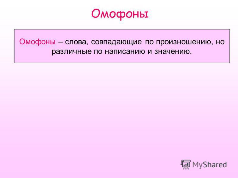 Омофоны Омофоны – слова, совпадающие по произношению, но различные по написанию и значению.