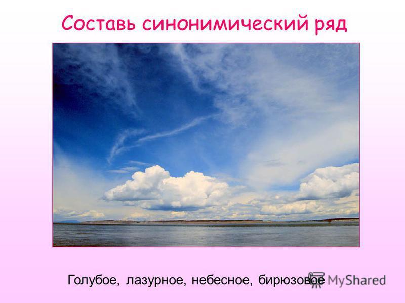 Составь синонимический ряд Голубое, лазурное, небесное, бирюзовое