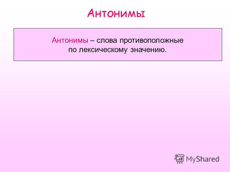 Антонимы Антонимы – слова противоположные по лексическому значению.