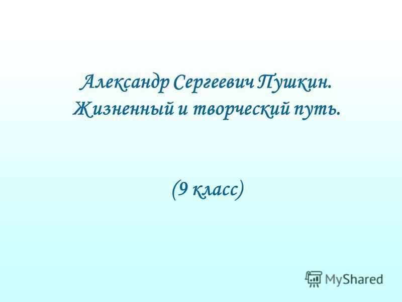 Александр Сергеевич Пушкин. Жизненный и творческий путь. (9 класс)
