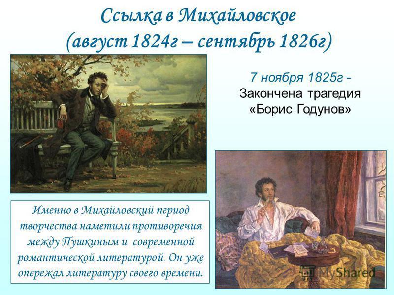 Ссылка в Михайловское (август 1824 г – сентябрь 1826 г) Именно в Михайловский период творчества наметили противоречия между Пушкиным и современной романтической литературой. Он уже опережал литературу своего времени. 7 ноября 1825 г - Закончена траге