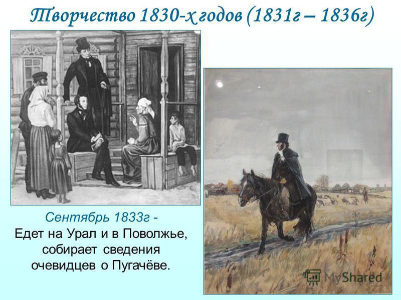Творчество 1830-х годов (1831 г – 1836 г) Сентябрь 1833 г - Едет на Урал и в Поволжье, собирает сведения очевидцев о Пугачёве.