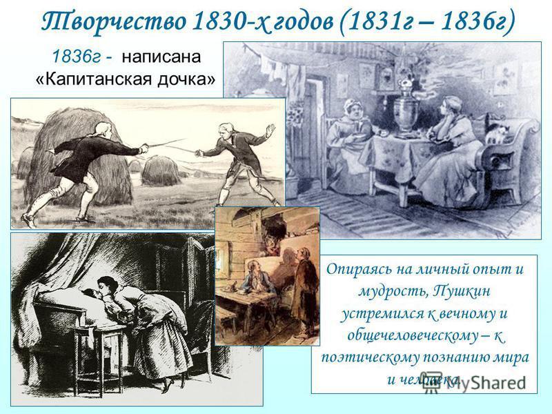 Творчество 1830-х годов (1831 г – 1836 г) 1836 г - написана «Капитанская дочка» Опираясь на личный опыт и мудрость, Пушкин устремился к вечному и общечеловеческому – к поэтическому познанию мира и человека.
