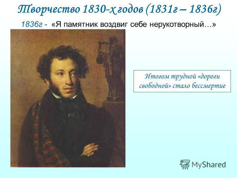 Творчество 1830-х годов (1831 г – 1836 г) 1836 г - «Я памятник воздвиг себе нерукотворный…» Итогом трудной «дороги свободной» стало бессмертие