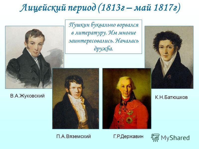 Лицейский период (1813 г – май 1817 г) В.А.Жуковский К.Н.Батюшков П.А.ВяземскийГ.Р.Державин Пушкин буквально ворвался в литературу. Им многие заинтересовались. Началась дружба.