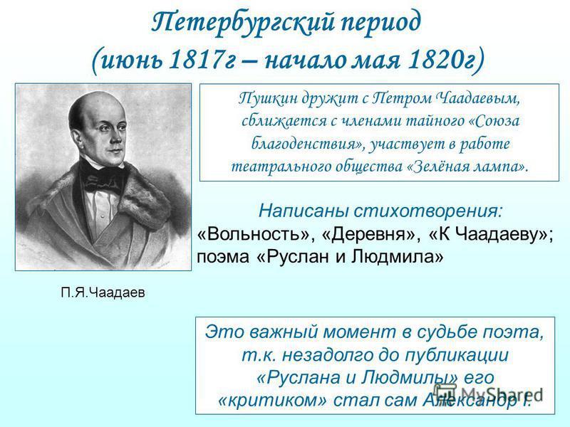 Петербургский период (июнь 1817 г – начало мая 1820 г) П.Я.Чаадаев Пушкин дружит с Петром Чаадаевым, сближается с членами тайного «Союза благоденствия», участвует в работе театрального общества «Зелёная лампа». Написаны стихотворения: «Вольность», «Д