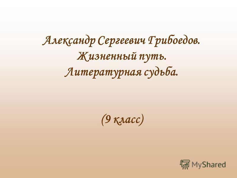 Александр Сергеевич Грибоедов. Жизненный путь. Литературная судьба. (9 класс)