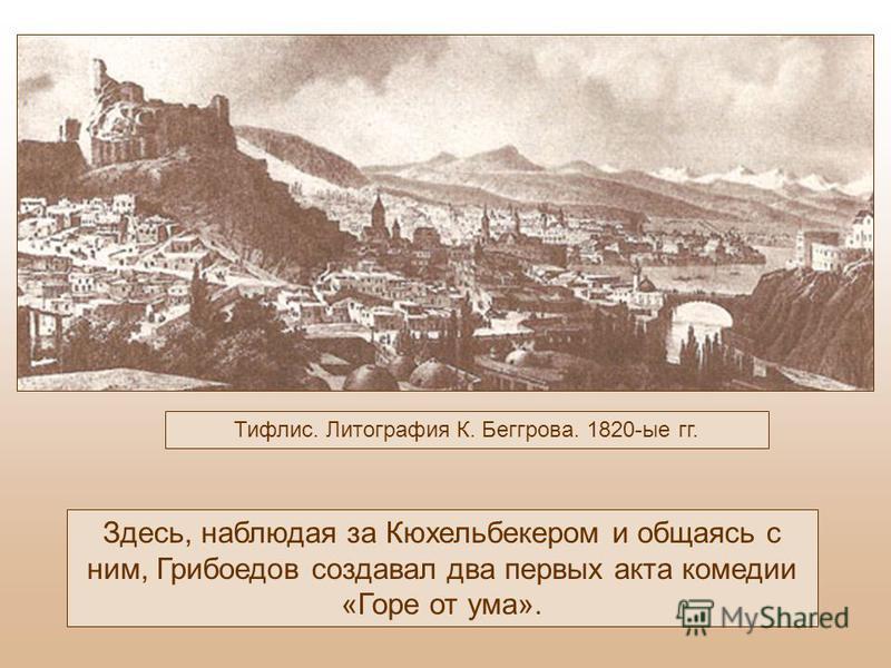 Тифлис. Литография К. Беггрова. 1820-ые гг. Здесь, наблюдая за Кюхельбекером и общаясь с ним, Грибоедов создавал два первых акта комедии «Горе от ума».